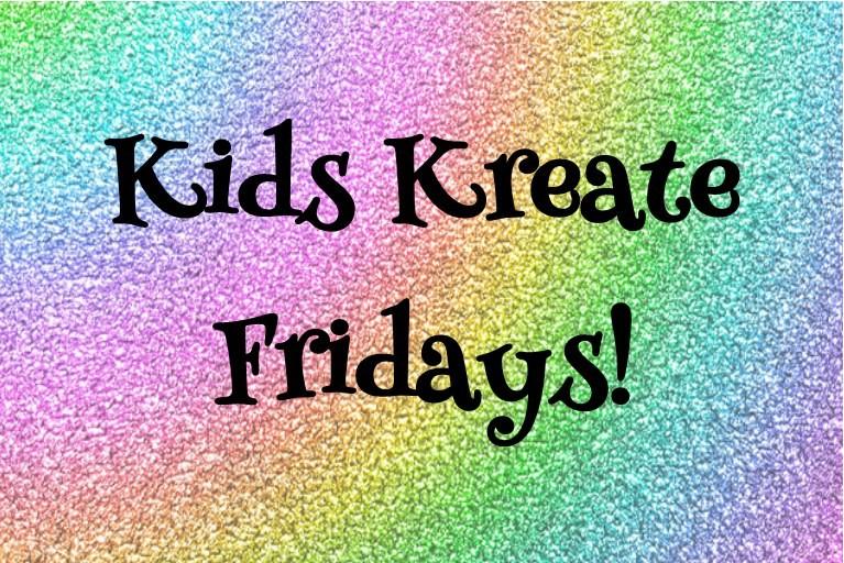 Kids Kreate Fridays!