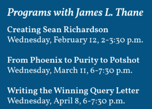 Creating Sean Richardson Wednesday, February 12, 2-3:30 p.m. From Phoenix to Purity to Potshot Wednesday, March 11, 6-7:30 p.m. Writing the Winning Query Letter Wednesday, April 8, 6-7:30 p.m.